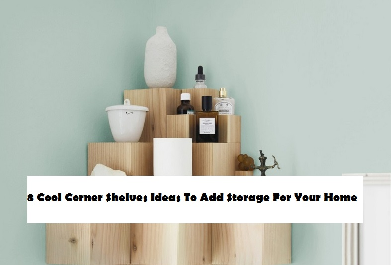 8 Cool Corner Shelves Ideas To Add Storage For Your Home