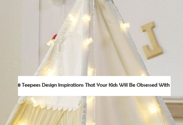 8 Teepees Design Inspirations That Your Kids Will Be Obsessed With