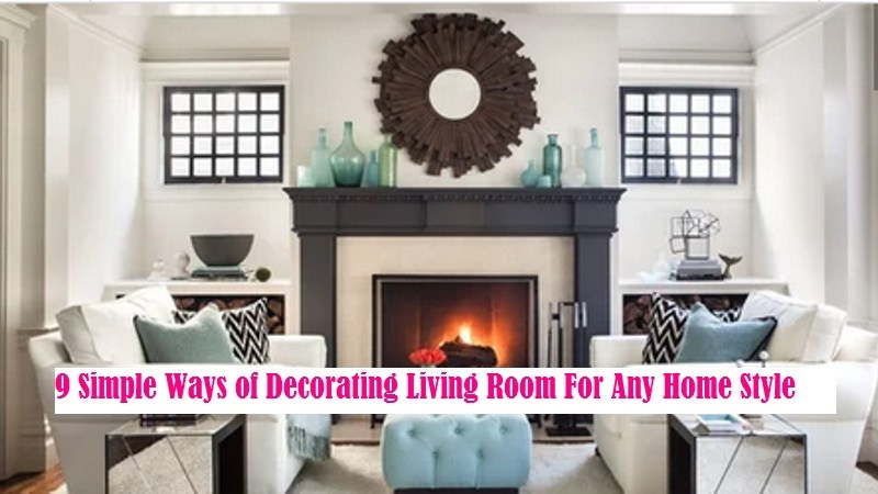 9 Simple Ways of Decorating Living Room For Any Home Style