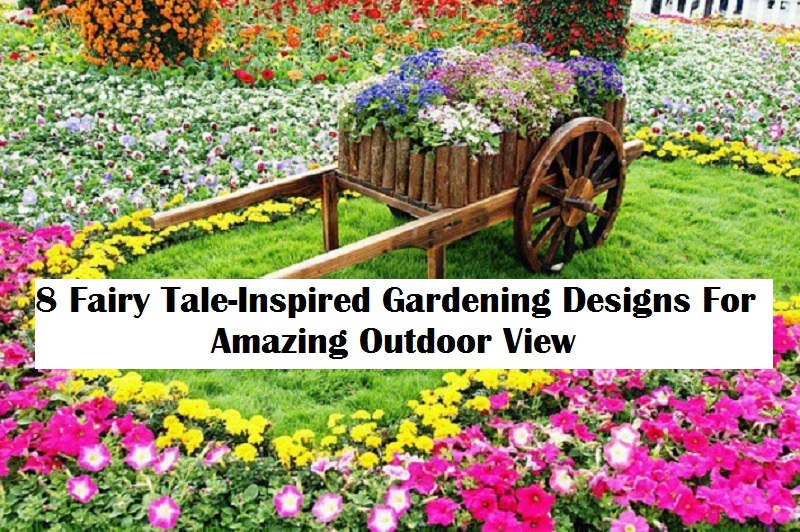 8 Fairy Tale-Inspired Gardening Designs For Amazing Outdoor View