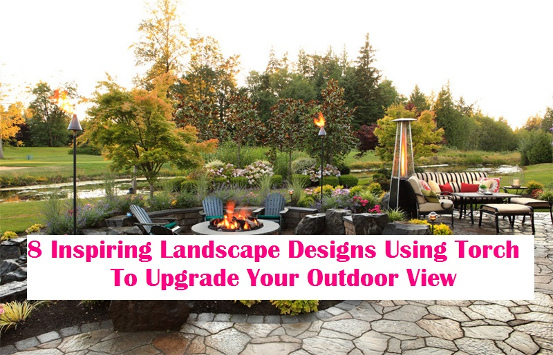 8 Inspiring Landscape Designs Using Torch To Upgrade Your Outdoor View