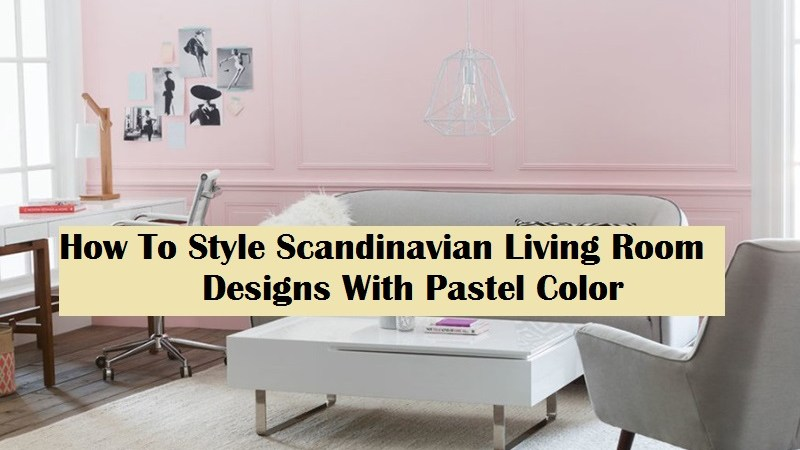How To Style Scandinavian Living Room Designs With Pastel Color