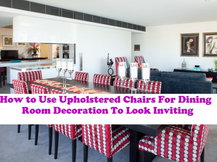 How To Use Upholstered Chair For Dining Room Decoration To Look Inviting