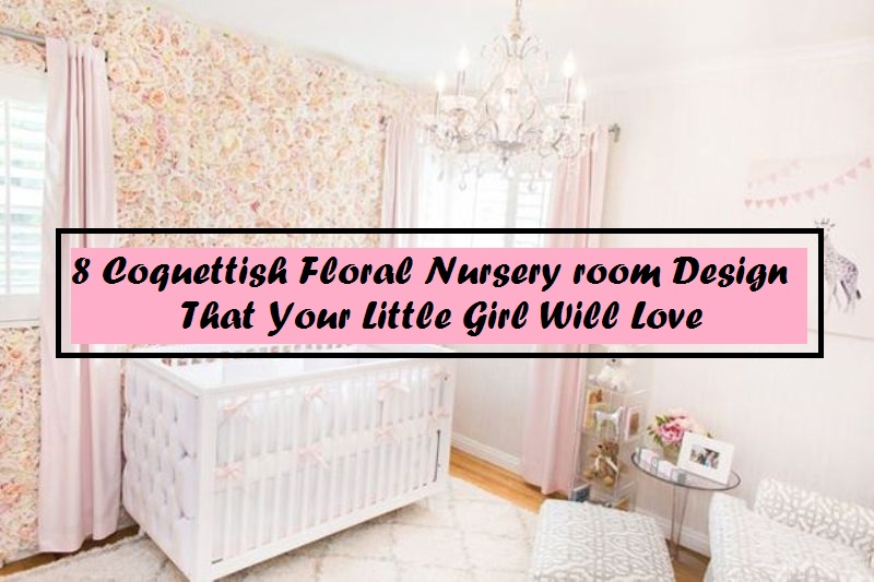 8 Coquettish Floral Nursery Room Designs That Your Little Girl Will Love