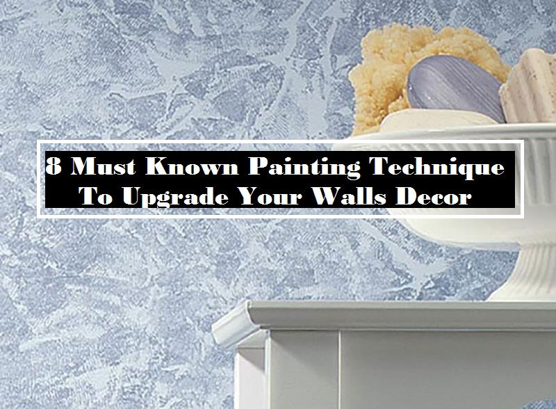 8 Must Known Painting Technique To Upgrade Your Walls Decor