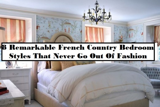 8 Remarkable French Country Bedroom Styles That Never Go Out Of Fashion