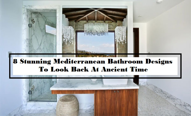 8 Stunning Mediterranean Bathroom Designs To Look Back At Ancient Time