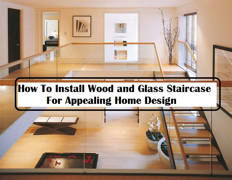 How To Install Wood and Glass Staircase For Appealing Home Design