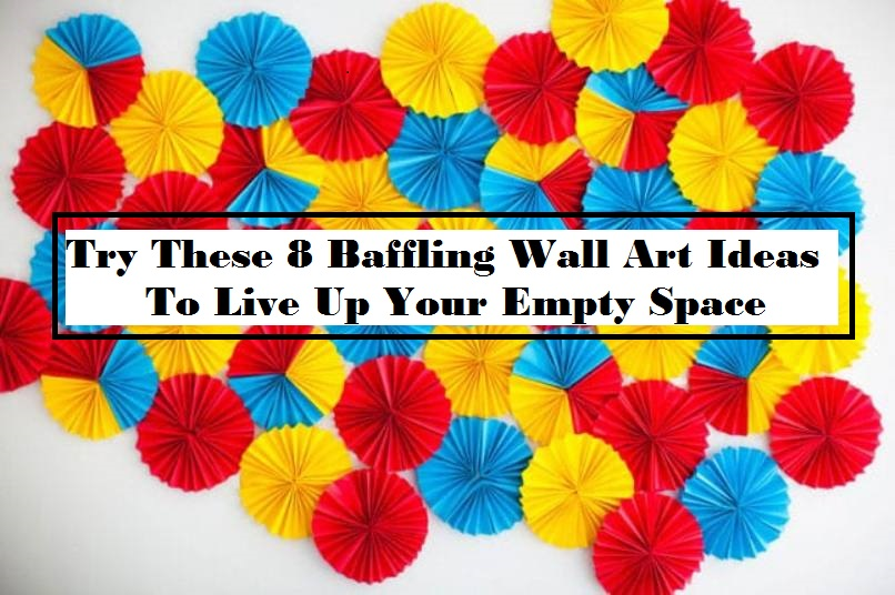Try These 8 Baffling Wall Art Ideas To Live Up Your Empty Space