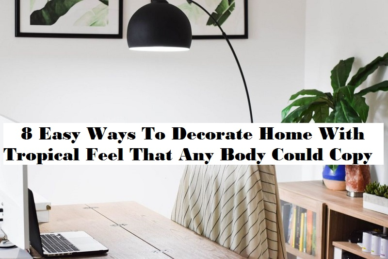 8 Easy Ways To Decorate Home With Tropical Feel That Any Body Could Copy