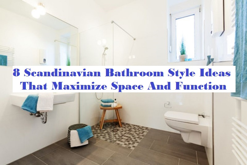 8 Scandinavian Bathroom Style Ideas That Maximize Space And Function