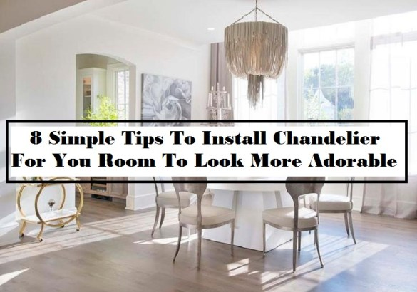 8 Simple Tips To Install Chandelier For You Room To Look More Adorable