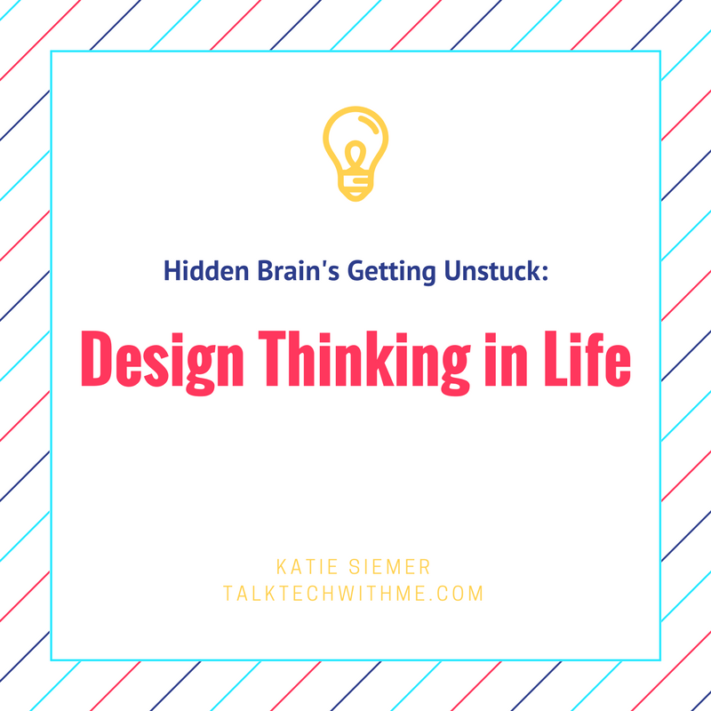 Hidden Brain's Getting Unstuck: Design Thinking in Life
