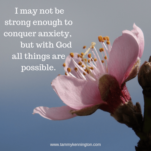 I may not be strong enough to conquer anxiety, but with God all things are possible.
