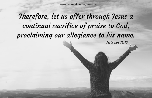 Therefore, let us offer through Jesus a continual sacrifice of praise to God, proclaiming our allegiance to his name.