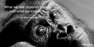 What we see depends mainly on what we look for. — Sir John Lubbock
