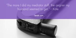 """The more I did my mediator stuff, the angrier my husband seemed to get."" - Kate"