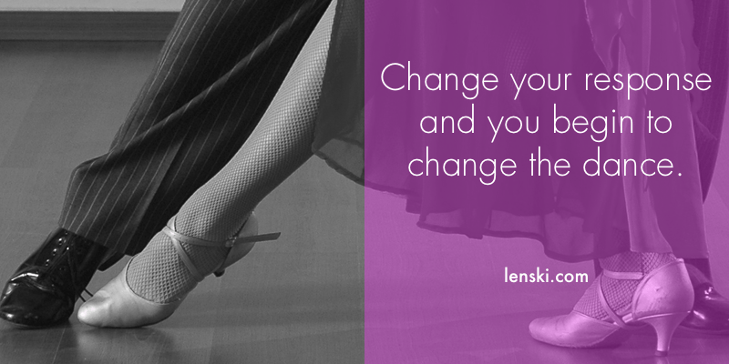 Change your response and you begin to change the dance.