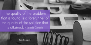 The quality of the problem that is found is a forerunner of the quality of the solution that is attained. - Jacob Getzels