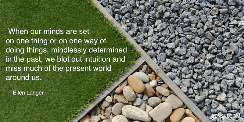 When our minds are set on one thing or on one way of doing things, mindlessly determined in the past, we blot out intuition and miss much of the present world around us.  — Ellen Langer