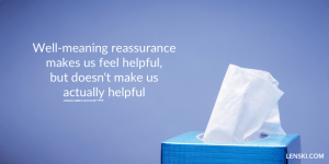 Well-meaning reassurance makes us feel helpful, but doesn't make us actually helpful
