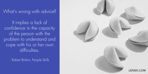 What's wrong with advice? It implies a lack of confidence in the capacity of the person with the problem to understad and cope with his or her own difficulties. - Robert Bolton, People Skills