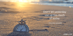 Don't let yesterday use up too much of today. - Cherokee proverb