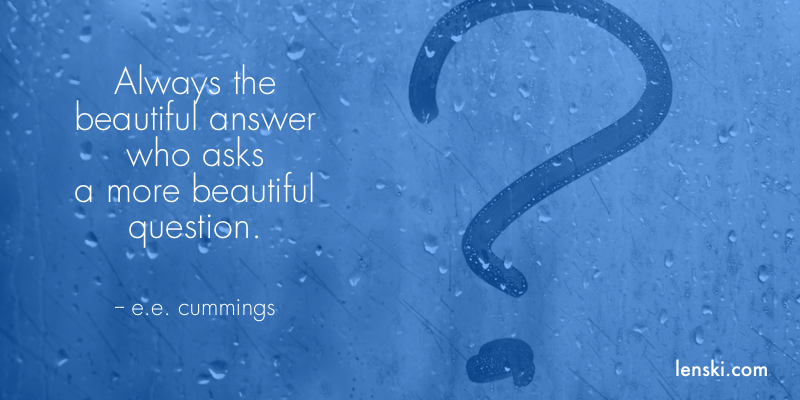 Always the beautiful answer who asks a more beautiful question. -- e.e. cummings