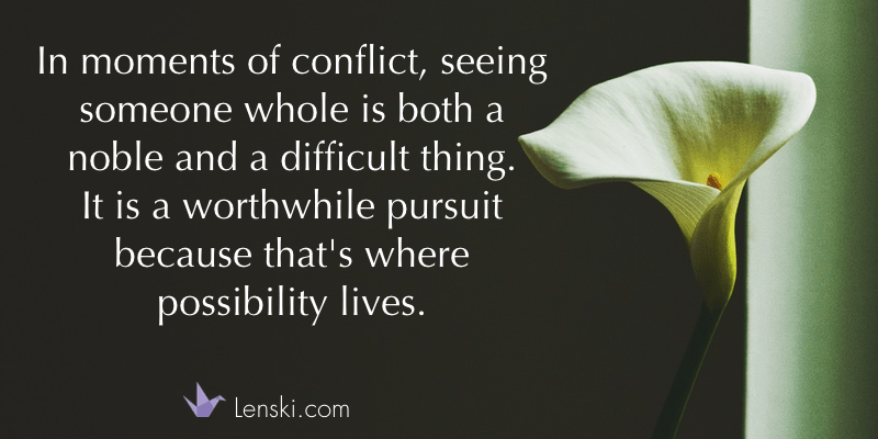 In moments of conflict, seeing someone whole is both a noble and a difficult thing. It is a worthwhile pursuit because that's where possibility lives. - Lenski.com
