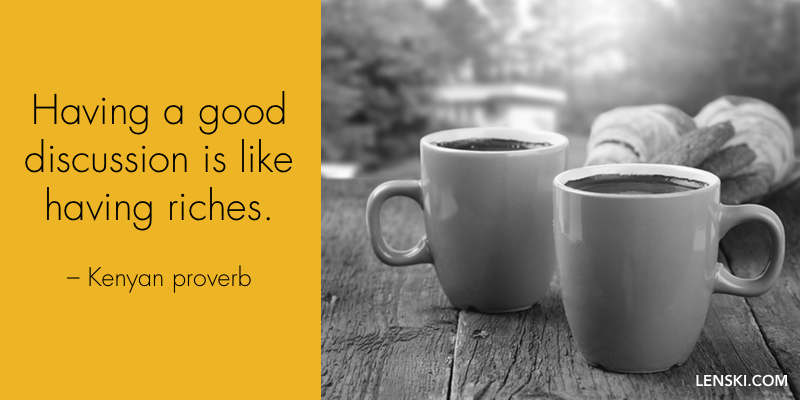 Having good discussion is like having riches. - Kenyan proverb