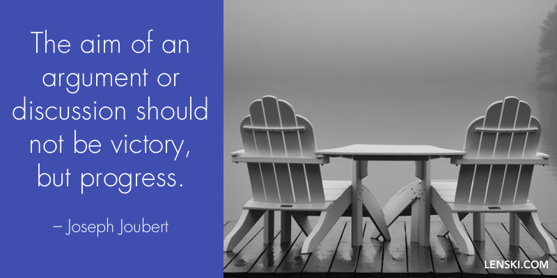 The aim of an argument or discussion should not be victory, but progress. – Joseph Joubert