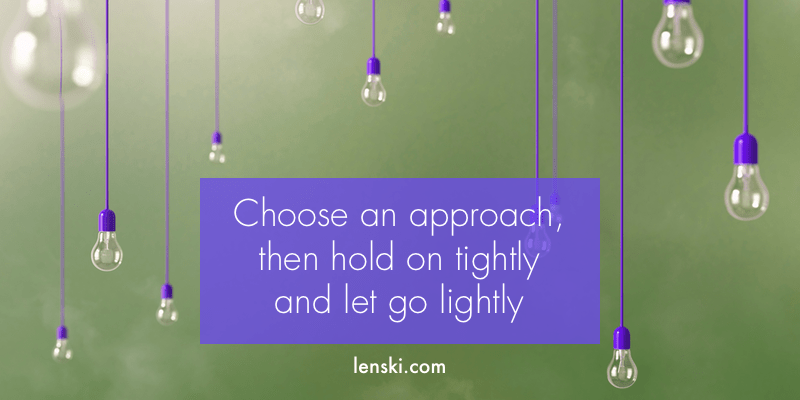 Choose an approach, then hold on tightly and let go lightly