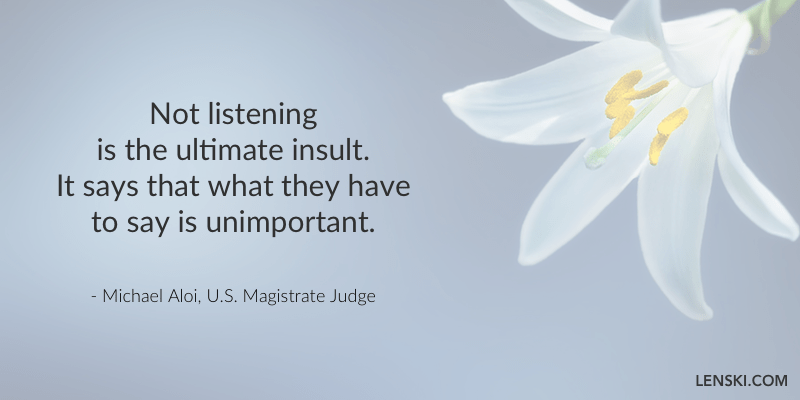 Not listening is the ultimate insult. It says that what they have to say is unimportant. - Michael Aloi, U.S. Magistrate Judge
