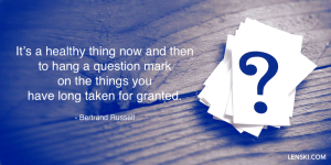 It's a healthy thing now and then to hang a question mark on the things you have long taken for granted. - Bertrand Russell