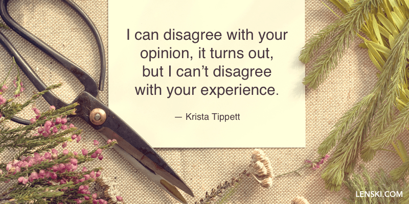 I can disagree with your opinion, it turns out, but I can't disagree with your experience. — Krista Tippett