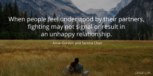 When people feel understood by their partners, fighting may not signal or result in an unhappy relationship. - Amie Gordon and Serena Chen