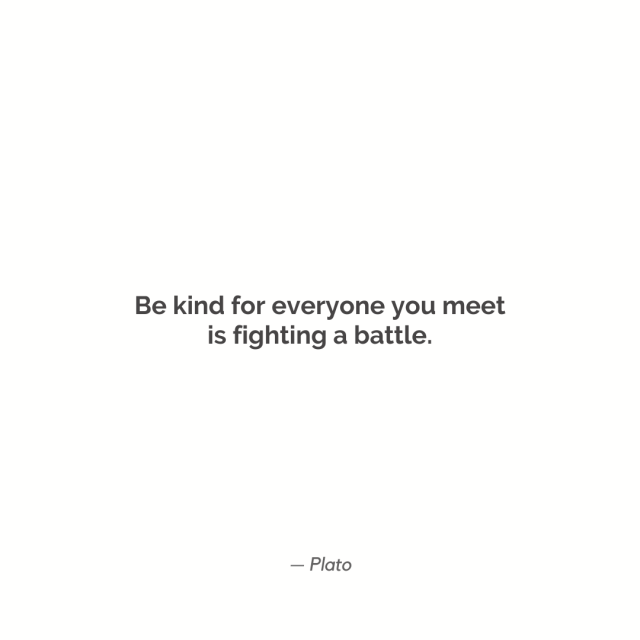 """Be kind for everyone you meet is fighting a battle."""