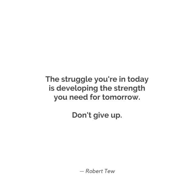 """The struggle you're in today is developing the strength you need for tomorrow."""