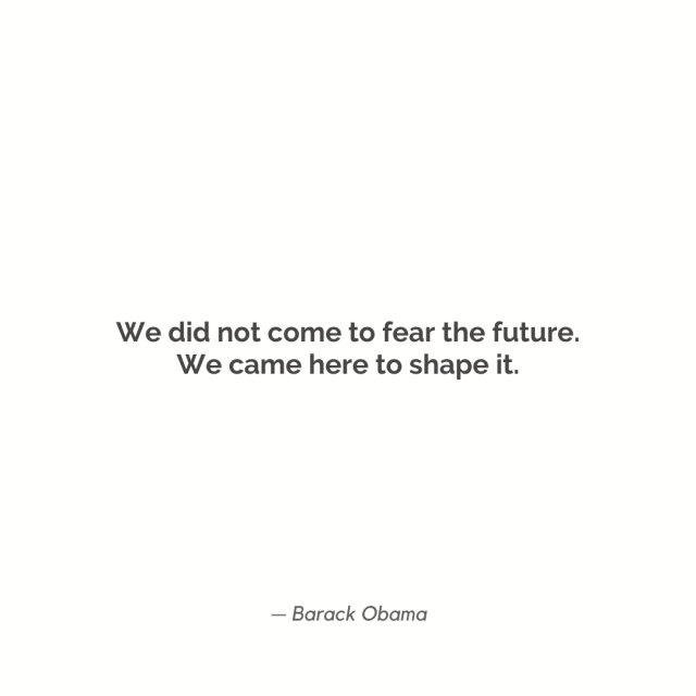 """We did not come to fear the future. We came here to shape it."""