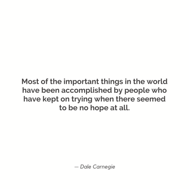 """Most of the important things in the world have been accomplished by people who have kept on trying when there seemed to be no hope at all."""