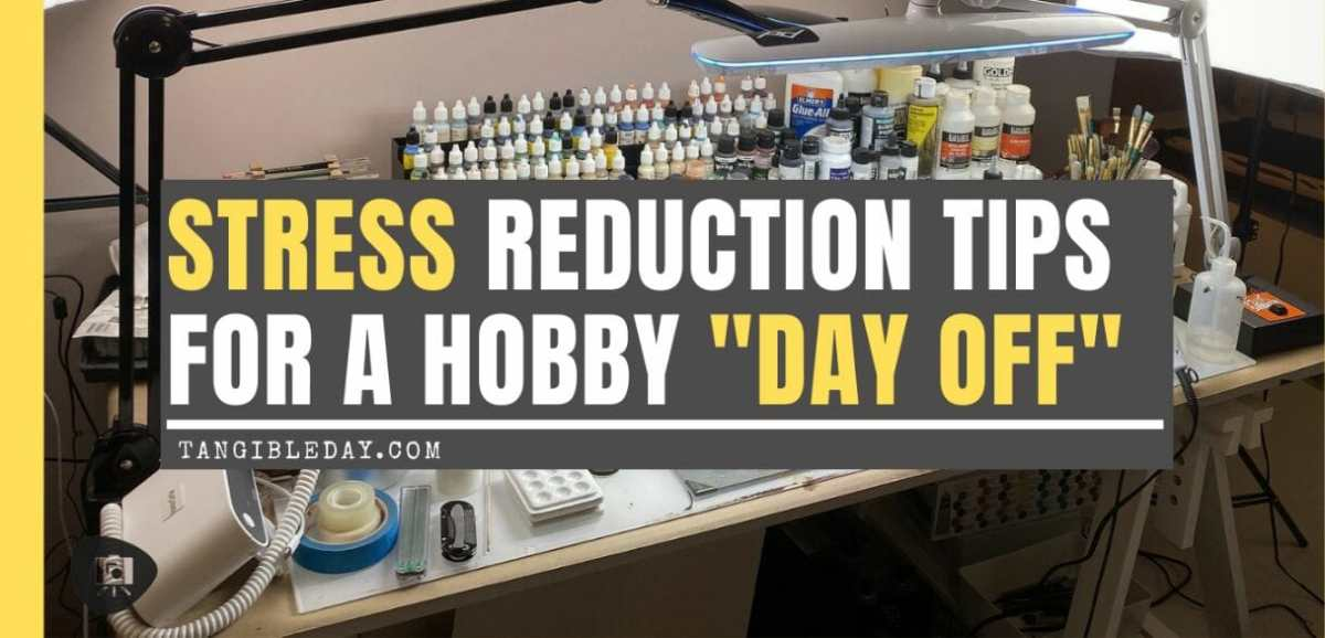 "5 Destressor Tips for a Miniature Painter's ""Day Off"""