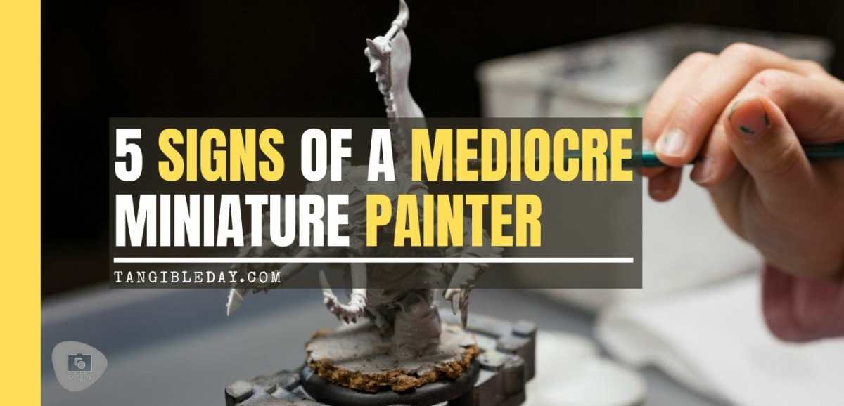 5 signs of mediocre miniature painters - amateur miniature painting - how to tell if you're an amateur model maker or miniature painter - miniature painting mediocrity - signs of a bad miniature painter - mediocre miniature painting - banner