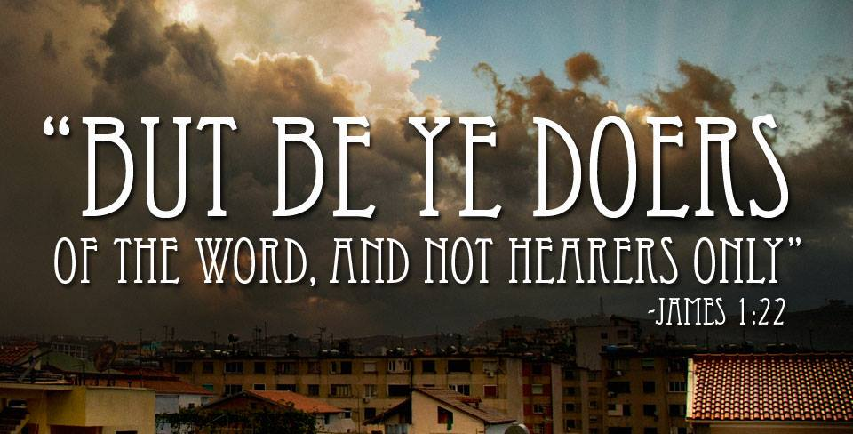 Be ye doers of the Word, not hearers only