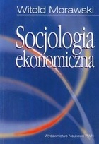 Socjologia ekonomiczna - Socjologia ekonomiczna Problemy. Teoria. Empiria - Witold Morawski
