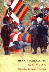 Watykan. Papieskie formacje zbrojne 207x300 - Watykan. Papieskie formacje zbrojne - Henryk Majkrzak