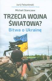 Trzecia wojna swiatowa Bitwa o Ukraine - Trzecia wojna światowa? Bitwa o Ukrainę - Jurij Felsztinski, Michaił Stanczew