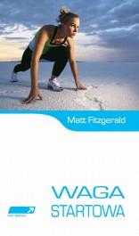 Waga startowa - Waga startowa. Jak zeszczupleć, by poprawić wyniki sportowe. Plan 5 kroków dla sportowców wytrzymałościowych - Matt Fitzgerald