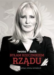 Bylam rzecznikiem rzadu - Byłam rzecznikiem rządu. O ludziach, polityce, władzy i pieniądzach - Iwona Sulik
