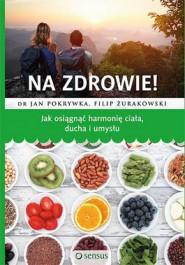 Na zdrowie - Na zdrowie! Jak osiągnąć harmonię ciała, ducha i umysłu Jan Pokrywka, Filip Żurakowski