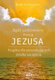 Badz uzdrowiony moca Jezusa - Bądź uzdrowiony mocą Jezusa. Książka dla poszukujących źródła szczęśćia Bob Schuchts